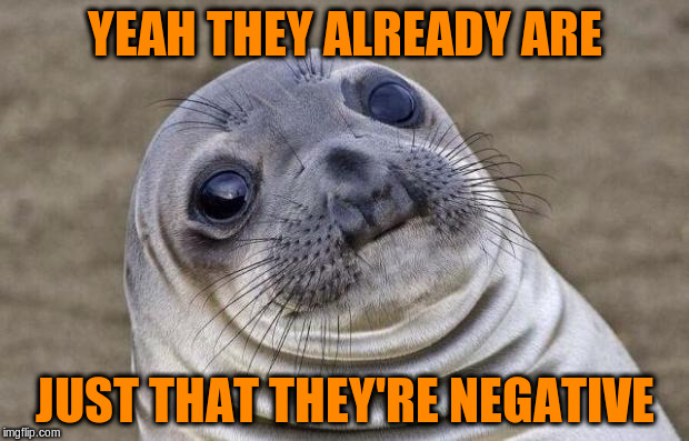 Awkward Moment Sealion Meme | YEAH THEY ALREADY ARE JUST THAT THEY'RE NEGATIVE | image tagged in memes,awkward moment sealion | made w/ Imgflip meme maker