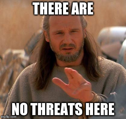 THERE ARE NO THREATS HERE | made w/ Imgflip meme maker