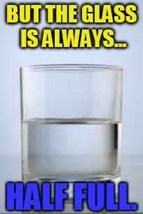 BUT THE GLASS IS ALWAYS... HALF FULL. | made w/ Imgflip meme maker