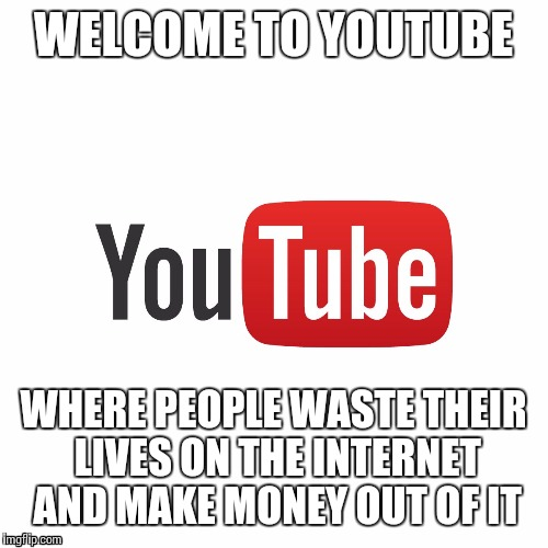 Where i spend my life all day | WELCOME TO YOUTUBE WHERE PEOPLE WASTE THEIR LIVES ON THE INTERNET AND MAKE MONEY OUT OF IT | image tagged in welcome to youtube,memes | made w/ Imgflip meme maker
