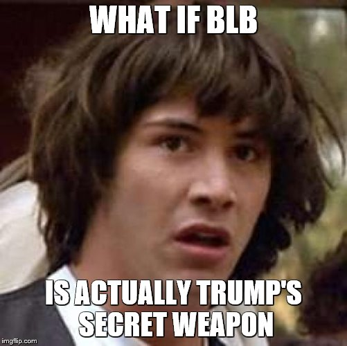 Conspiracy Keanu Meme | WHAT IF BLB IS ACTUALLY TRUMP'S SECRET WEAPON | image tagged in memes,conspiracy keanu | made w/ Imgflip meme maker