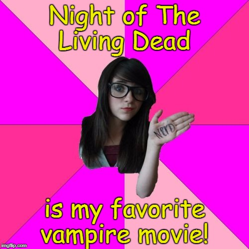 Idiot Nerd Girl | Night of The Living Dead is my favorite vampire movie! | image tagged in memes,idiot nerd girl,night of the living dead | made w/ Imgflip meme maker