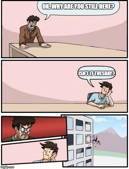 Boardroom Meeting Suggestion Day off | OK, WHY ARE YOU STILL HERE? ISN'T IT TUESDAY? | image tagged in boardroom meeting suggestion day off | made w/ Imgflip meme maker