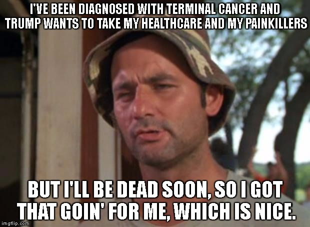 So I Got That Goin For Me Which Is Nice Meme | I'VE BEEN DIAGNOSED WITH TERMINAL CANCER AND TRUMP WANTS TO TAKE MY HEALTHCARE AND MY PAINKILLERS BUT I'LL BE DEAD SOON, SO I GOT THAT GOIN' | image tagged in memes,so i got that goin for me which is nice | made w/ Imgflip meme maker