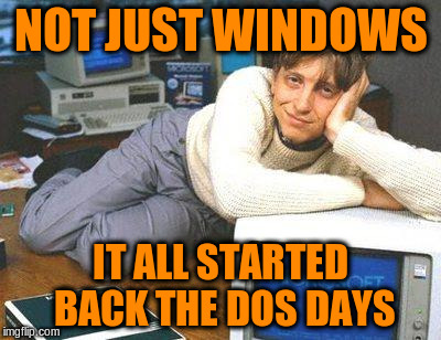 NOT JUST WINDOWS IT ALL STARTED BACK THE DOS DAYS | made w/ Imgflip meme maker