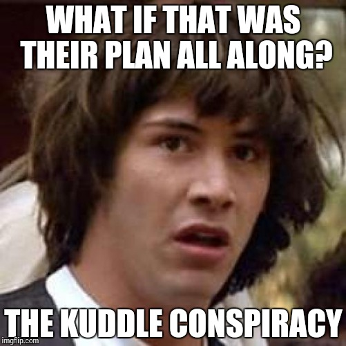Conspiracy Keanu Meme | WHAT IF THAT WAS THEIR PLAN ALL ALONG? THE KUDDLE CONSPIRACY | image tagged in memes,conspiracy keanu | made w/ Imgflip meme maker