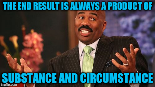 Steve Harvey Meme | THE END RESULT IS ALWAYS A PRODUCT OF SUBSTANCE AND CIRCUMSTANCE | image tagged in memes,steve harvey | made w/ Imgflip meme maker