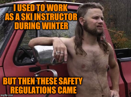 I USED TO WORK AS A SKI INSTRUCTOR DURING WINTER BUT THEN THESE SAFETY REGULATIONS CAME | made w/ Imgflip meme maker