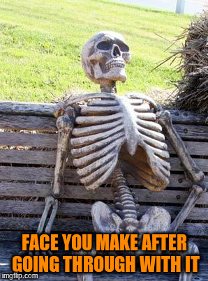 Waiting Skeleton Meme | FACE YOU MAKE AFTER GOING THROUGH WITH IT | image tagged in memes,waiting skeleton | made w/ Imgflip meme maker
