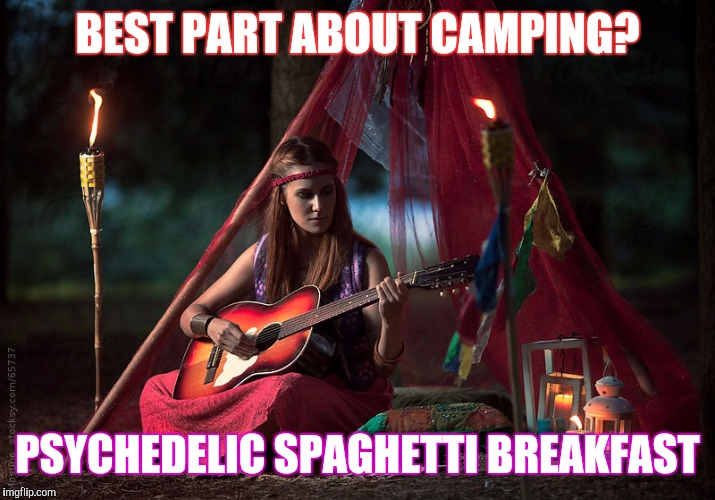 Back In My Day, ... | BEST PART ABOUT CAMPING? PSYCHEDELIC SPAGHETTI BREAKFAST | image tagged in memes,hippies,girl with guitar,hippie girl | made w/ Imgflip meme maker