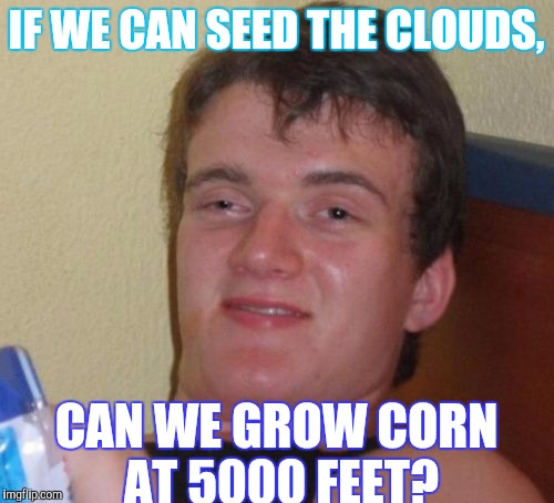 Sky Farming?  | IF WE CAN SEED THE CLOUDS, CAN WE GROW CORN AT 5000 FEET? | image tagged in memes,10 guy | made w/ Imgflip meme maker
