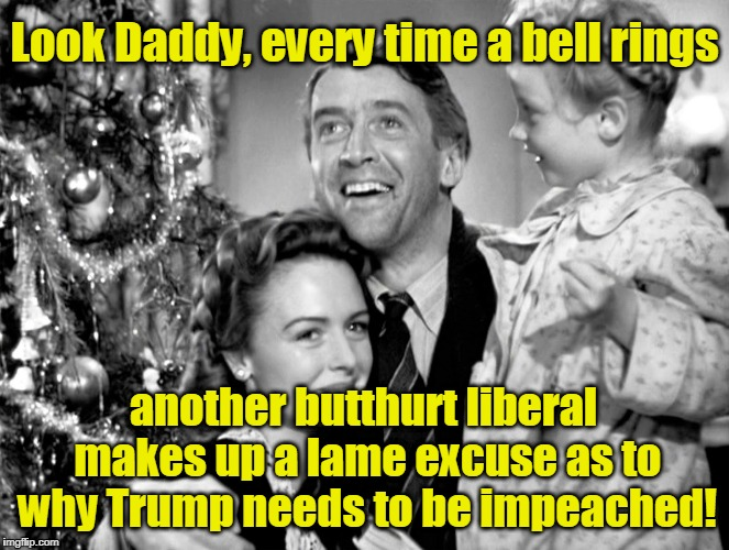 Every time bell rings liberal makes up lame excuse to why Trump should be impeached | Look Daddy, every time a bell rings another butthurt liberal makes up a lame excuse as to why Trump needs to be impeached! | image tagged in it's a wonderful life,liberals,butthurt,bell rings | made w/ Imgflip meme maker