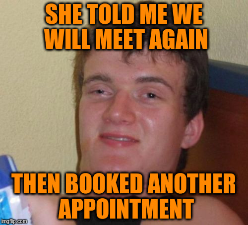 10 Guy Meme | SHE TOLD ME WE WILL MEET AGAIN THEN BOOKED ANOTHER APPOINTMENT | image tagged in memes,10 guy | made w/ Imgflip meme maker
