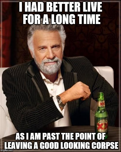 The Most Interesting Man In The World Meme | I HAD BETTER LIVE FOR A LONG TIME AS I AM PAST THE POINT OF LEAVING A GOOD LOOKING CORPSE | image tagged in memes,the most interesting man in the world | made w/ Imgflip meme maker