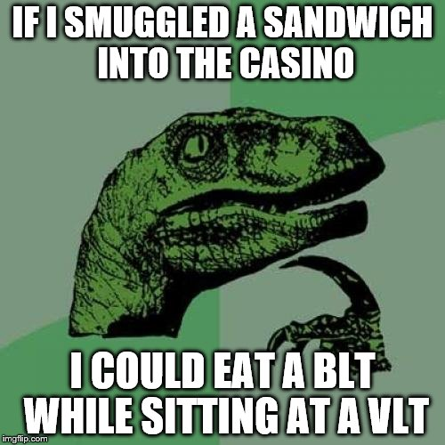 Philosoraptor Meme | IF I SMUGGLED A SANDWICH INTO THE CASINO I COULD EAT A BLT WHILE SITTING AT A VLT | image tagged in memes,philosoraptor | made w/ Imgflip meme maker