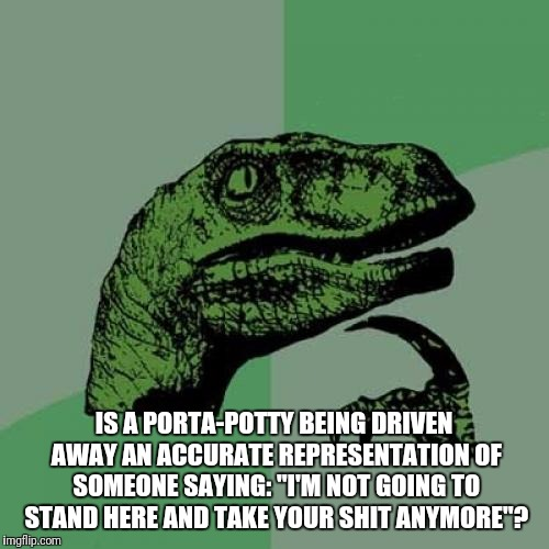 "Philosoraptor Meme | IS A PORTA-POTTY BEING DRIVEN AWAY AN ACCURATE REPRESENTATION OF SOMEONE SAYING: ""I'M NOT GOING TO STAND HERE AND TAKE YOUR SHIT ANYMORE""? 