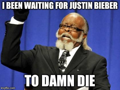 Too Damn High Meme | I BEEN WAITING FOR JUSTIN BIEBER TO DAMN DIE | image tagged in memes,too damn high | made w/ Imgflip meme maker