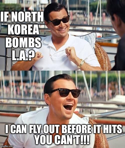 Gotta love those celebs who love truth, justice, and the American way | IF NORTH KOREA BOMBS L.A.? YOU CAN'T!!! I CAN FLY OUT BEFORE IT HITS | image tagged in memes,leonardo dicaprio wolf of wall street | made w/ Imgflip meme maker