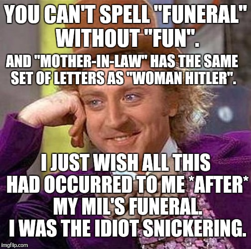 "SOURCES: CaptainKirk10 fun(eral) and Spaceguru MIL/WH. Thanks to both! :D | YOU CAN'T SPELL ""FUNERAL"" WITHOUT ""FUN"". AND ""MOTHER-IN-LAW"" HAS THE SAME SET OF LETTERS AS ""WOMAN HITLER"". I JUST WISH ALL THIS HAD OCCURRE 