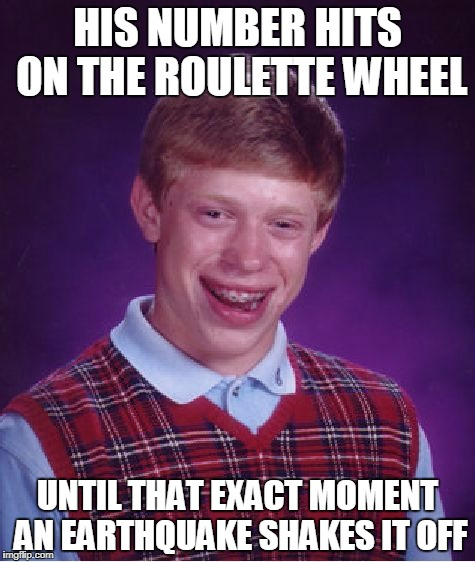 Bad Luck Brian Meme | HIS NUMBER HITS ON THE ROULETTE WHEEL UNTIL THAT EXACT MOMENT AN EARTHQUAKE SHAKES IT OFF | image tagged in memes,bad luck brian | made w/ Imgflip meme maker