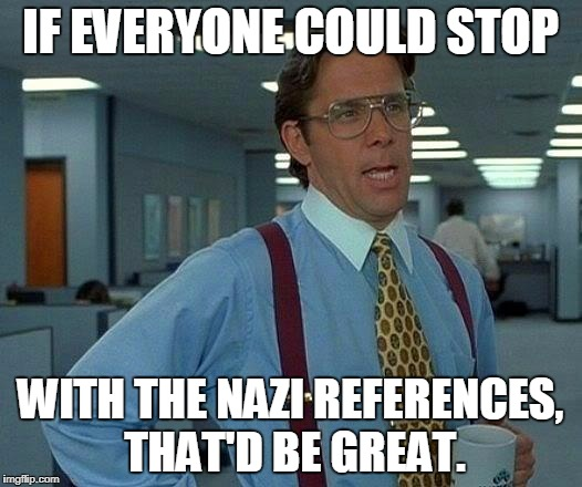 We're over it already, people! | IF EVERYONE COULD STOP WITH THE NAZI REFERENCES, THAT'D BE GREAT. | image tagged in that would be great,nazi,nazi references,hitler,democrats,republicans | made w/ Imgflip meme maker