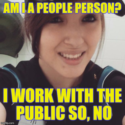 People person | AM I A PEOPLE PERSON? I WORK WITH THE PUBLIC SO, NO | image tagged in cashier | made w/ Imgflip meme maker