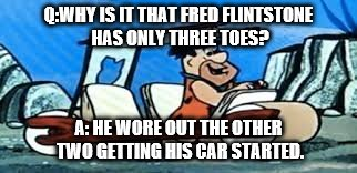 Funnies Clean Joke Ever ! | Q:WHY IS IT THAT FRED FLINTSTONE HAS ONLY THREE TOES? A: HE WORE OUT THE OTHER TWO GETTING HIS CAR STARTED. | image tagged in fred flintstone | made w/ Imgflip meme maker