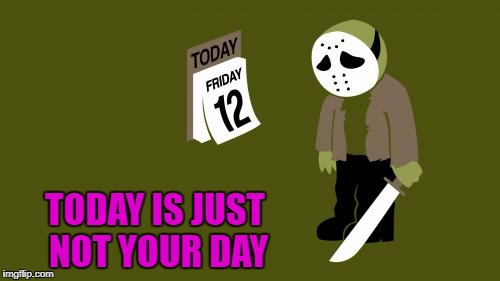 Maybe next year buddy... | TODAY IS JUST NOT YOUR DAY | image tagged in friday the 12th,mems,comics,funny,not your day,jason | made w/ Imgflip meme maker