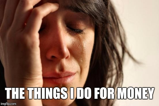 First World Problems Meme | THE THINGS I DO FOR MONEY | image tagged in memes,first world problems | made w/ Imgflip meme maker