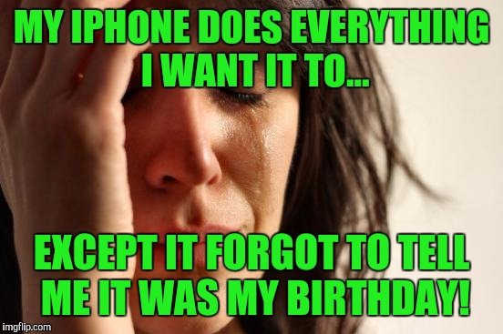First World Problems Meme | MY IPHONE DOES EVERYTHING I WANT IT TO... EXCEPT IT FORGOT TO TELL ME IT WAS MY BIRTHDAY! | image tagged in memes,first world problems | made w/ Imgflip meme maker
