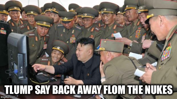 It's like a high stakes game of chicken... | TLUMP SAY BACK AWAY FLOM THE NUKES | image tagged in kim jung un and the internet,trump,nukes | made w/ Imgflip meme maker