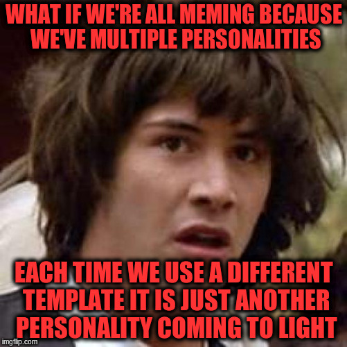 Meming and multiple personalities | WHAT IF WE'RE ALL MEMING BECAUSE WE'VE MULTIPLE PERSONALITIES EACH TIME WE USE A DIFFERENT TEMPLATE IT IS JUST ANOTHER PERSONALITY COMING TO | image tagged in memes,conspiracy keanu,memeing,personality | made w/ Imgflip meme maker