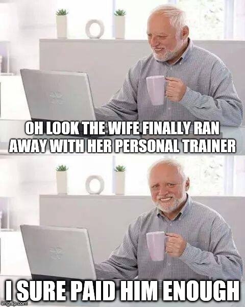 Hide the Pain Harold | OH LOOK THE WIFE FINALLY RAN AWAY WITH HER PERSONAL TRAINER I SURE PAID HIM ENOUGH | image tagged in memes,hide the pain harold | made w/ Imgflip meme maker