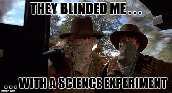 THEY BLINDED ME . . . . . . WITH A SCIENCE EXPERIMENT | made w/ Imgflip meme maker
