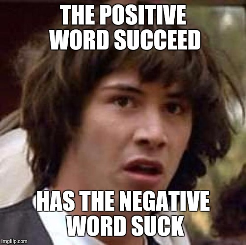 Conspiracy Keanu Meme | THE POSITIVE WORD SUCCEED HAS THE NEGATIVE WORD SUCK | image tagged in memes,conspiracy keanu | made w/ Imgflip meme maker