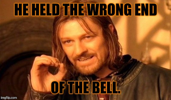 One Does Not Simply Meme | HE HELD THE WRONG END OF THE BELL. | image tagged in memes,one does not simply | made w/ Imgflip meme maker