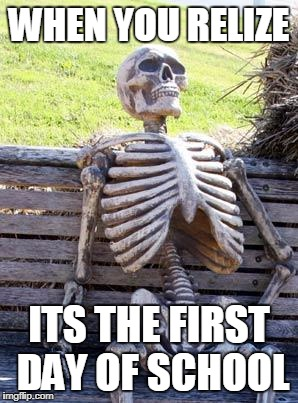 Waiting Skeleton Meme | WHEN YOU RELIZE ITS THE FIRST DAY OF SCHOOL | image tagged in memes,waiting skeleton | made w/ Imgflip meme maker