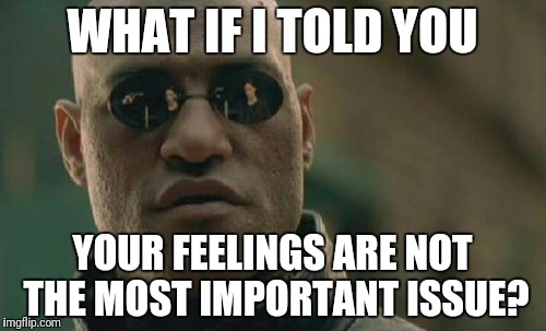 Matrix Morpheus Meme | WHAT IF I TOLD YOU YOUR FEELINGS ARE NOT THE MOST IMPORTANT ISSUE? | image tagged in memes,matrix morpheus | made w/ Imgflip meme maker