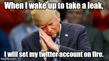 Trump Sleeping  | When I wake up to take a leak, I will set my twitter account on fire. | image tagged in trump sleeping | made w/ Imgflip meme maker