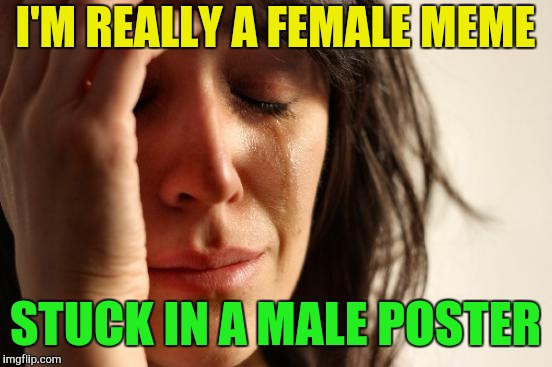 First World Problems Meme | I'M REALLY A FEMALE MEME STUCK IN A MALE POSTER | image tagged in memes,first world problems | made w/ Imgflip meme maker