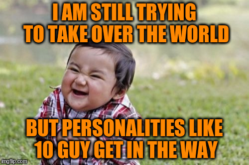Evil Toddler Meme | I AM STILL TRYING TO TAKE OVER THE WORLD BUT PERSONALITIES LIKE 10 GUY GET IN THE WAY | image tagged in memes,evil toddler | made w/ Imgflip meme maker