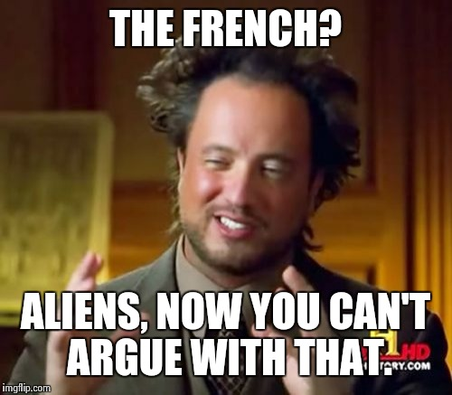 Ancient Aliens Meme | THE FRENCH? ALIENS, NOW YOU CAN'T ARGUE WITH THAT. | image tagged in memes,ancient aliens | made w/ Imgflip meme maker