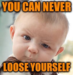 Skeptical Baby Meme | YOU CAN NEVER LOOSE YOURSELF | image tagged in memes,skeptical baby | made w/ Imgflip meme maker