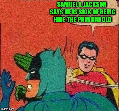 SAMUEL L JACKSON SAYS HE IS SICK OF BEING HIDE THE PAIN HAROLD | made w/ Imgflip meme maker