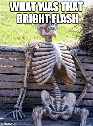 Waiting Skeleton Meme | WHAT WAS THAT BRIGHT FLASH | image tagged in memes,waiting skeleton | made w/ Imgflip meme maker