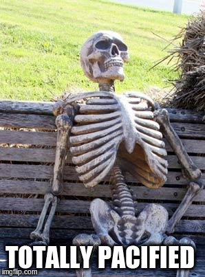 Waiting Skeleton Meme | TOTALLY PACIFIED | image tagged in memes,waiting skeleton | made w/ Imgflip meme maker