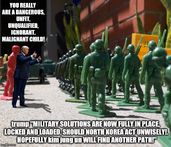 "trump: Duh war hero 2!  | YOU REALLY ARE A DANGEROUS, UNFIT, UNQUALIFIED, IGNORANT, MALIGNANT CHILD! trump ""MILITARY SOLUTIONS ARE NOW FULLY IN PLACE, LOCKED AND LOAD 