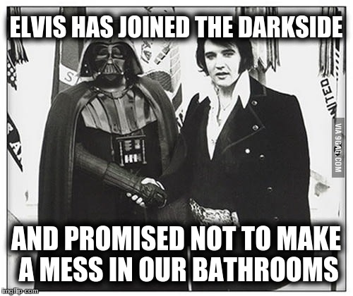 ELVIS HAS JOINED THE DARKSIDE AND PROMISED NOT TO MAKE A MESS IN OUR BATHROOMS | made w/ Imgflip meme maker