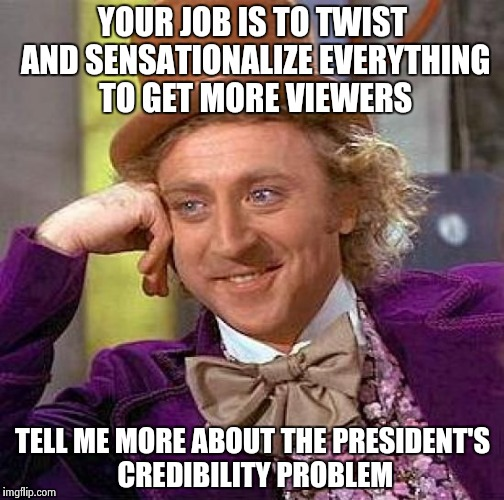 A message to the Talking Heads (not the group) | YOUR JOB IS TO TWIST AND SENSATIONALIZE EVERYTHING TO GET MORE VIEWERS TELL ME MORE ABOUT THE PRESIDENT'S CREDIBILITY PROBLEM | image tagged in memes,creepy condescending wonka,news anchor,biased media,game show,television | made w/ Imgflip meme maker