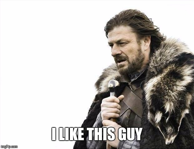 Brace Yourselves X is Coming Meme | I LIKE THIS GUY | image tagged in memes,brace yourselves x is coming | made w/ Imgflip meme maker